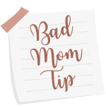 Bad Mom Tip